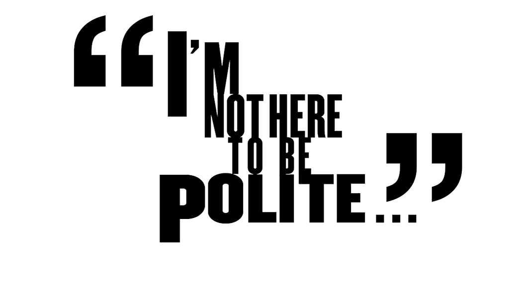 I'm not here to be polite